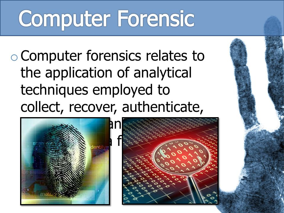 o Computer forensics relates to the application of analytical techniques employed to collect, recover, authenticate, preserve and analyse electronic d