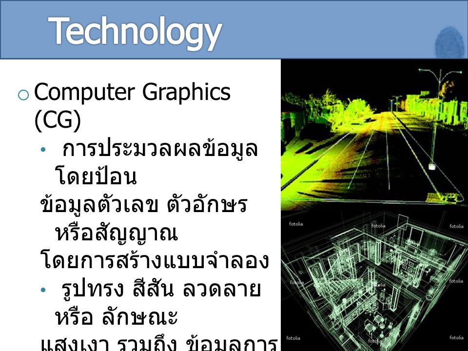 o Computer Graphics (CG) การประมวลผลข้อมูล โดยป้อน ข้อมูลตัวเลข ตัวอักษร หรือสัญญาณ โดยการสร้างแบบจำลอง รูปทรง สีสัน ลวดลาย หรือ ลักษณะ แสงเงา รวมถึง ข้อมูลการ เคลื่อนไหว การเปลี่ยนแปลง ลักษณะ การเชื่อมต่อ และ ความสัมพันธ์ระหว่าง วัตถุหรือ สิ่งของในภาพ