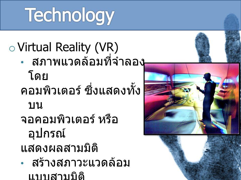 o Virtual Reality (VR) สภาพแวดล้อมที่จำลอง โดย คอมพิวเตอร์ ซึ่งแสดงทั้ง บน จอคอมพิวเตอร์ หรือ อุปกรณ์ แสดงผลสามมิติ สร้างสภาวะแวดล้อม แบบสามมิติ โดยอ้างอิงการเคลื่อนไหว ของผู้ใช้งาน การจำลองการบิน หรือ การขับรถ