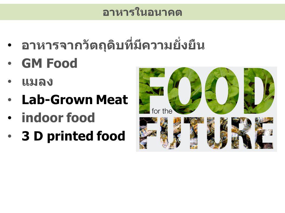 อาหารในอนาคต อาหารจากวัตถุดิบที่มีความยั่งยืน GM Food แมลง Lab-Grown Meat indoor food 3 D printed food