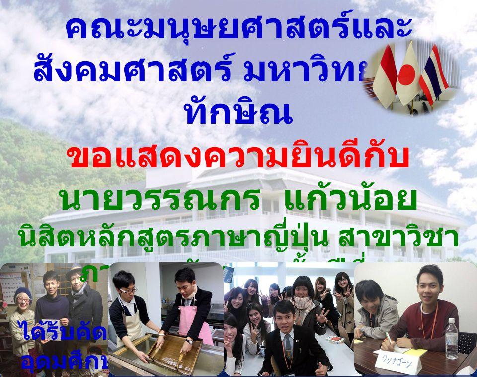 คณะมนุษยศาสตร์และ สังคมศาสตร์ มหาวิทยาลัย ทักษิณ ขอแสดงความยินดีกับ นายวรรณกร แก้วน้อย นิสิตหลักสูตรภาษาญี่ปุ่น สาขาวิชา ภาษาตะวันออก ชั้นปีที่ ๓ ได้รับคัดเลือกจากสำนักงานคณะกรรมการ อุดมศึกษา ให้เข้าร่วมโครงการแลกเปลี่ยน เยาวชน JENESYS 2.0 หัวข้อ JENESYS Language 12 th Batch ณ ประเทศญี่ปุ่น ระหว่างวันที่ 12- 20 มกราคม 2558