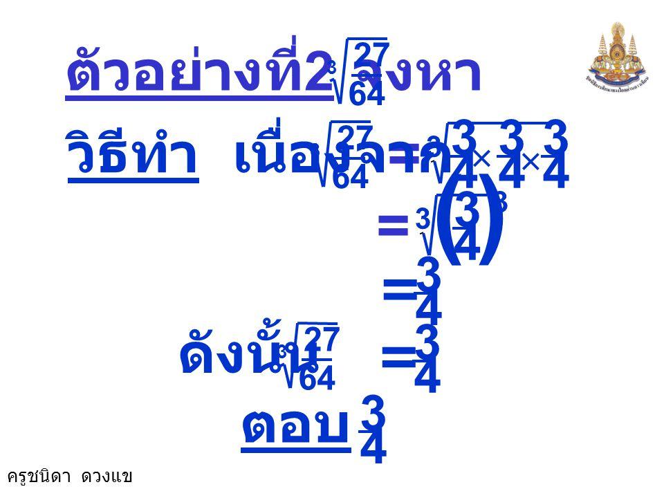 ครูชนิดา ดวงแข = -8 ตัวอย่างที่ 1 จงหา -512 3 วิธีทำ เนื่องจาก -512 3 (-8) × (-8) × (-8) 3 = (-8) 3 3 = ดังนั้น -512 3 ตอบ -8