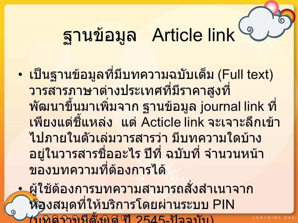 ฐานข้อมูล Article link เป็นฐานข้อมูลที่มีบทความฉบับเต็ม (Full text) วารสารภาษาต่างประเทศที่มีราคาสูงที่ พัฒนาขึ้นมาเพิ่มจาก ฐานข้อมูล journal link ที่ เพียงแต่ชี้แหล่ง แต่ Acticle link จะเจาะลึกเข้า ไปภายในตัวเล่มวารสารว่า มีบทความใดบ้าง อยู่ในวารสารชื่ออะไร ปีที่ ฉบับที่ จำนวนหน้า ของบทความที่ต้องการได้ ผู้ใช้ต้องการบทความสามารถสั่งสำเนาจาก ห้องสมุดที่ให้บริการโดยผ่านระบบ PIN ( บทความมีตั้งแต่ ปี 2545- ปัจจุบัน )