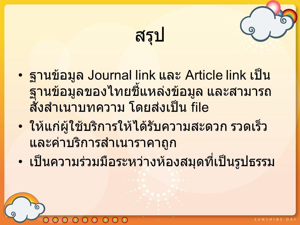 สรุป ฐานข้อมูล Journal link และ Article link เป็น ฐานข้อมูลของไทยชี้แหล่งข้อมูล และสามารถ สั่งสำเนาบทความ โดยส่งเป็น file ให้แก่ผู้ใช้บริการให้ได้รับความสะดวก รวดเร็ว และค่าบริการสำเนาราคาถูก เป็นความร่วมมือระหว่างห้องสมุดที่เป็นรูปธรรม
