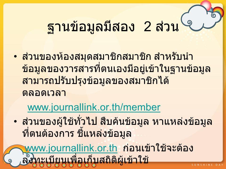 ฐานข้อมูลมีสอง 2 ส่วน ส่วนของห้องสมุดสมาชิกสมาชิก สำหรับนำ ข้อมูลของวารสารที่ตนเองมีอยู่เข้าในฐานข้อมูล สามารถปรับปรุงข้อมูลของสมาชิกได้ ตลอดเวลา www.journallink.or.th/member ส่วนของผู้ใช้ทั่วไป สืบค้นข้อมูล หาแหล่งข้อมูล ที่ตนต้องการ ชี้แหล่งข้อมูล www.journallink.or.th ก่อนเข้าใช้จะต้อง ลงทะเบียนเพื่อเก็บสถิติผู้เข้าใช้www.journallink.or.th