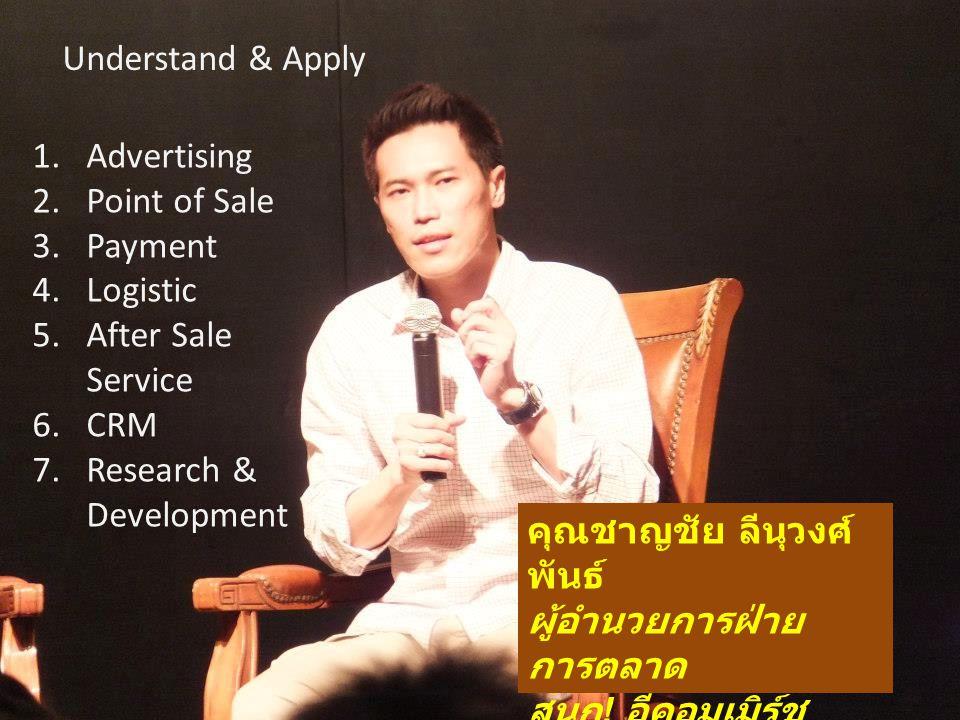 Understand & Apply 1.Advertising 2.Point of Sale 3.Payment 4.Logistic 5.After Sale Service 6.CRM 7.Research & Development คุณชาญชัย ลีนุวงศ์ พันธ์ ผู้อำนวยการฝ่าย การตลาด สนุก .