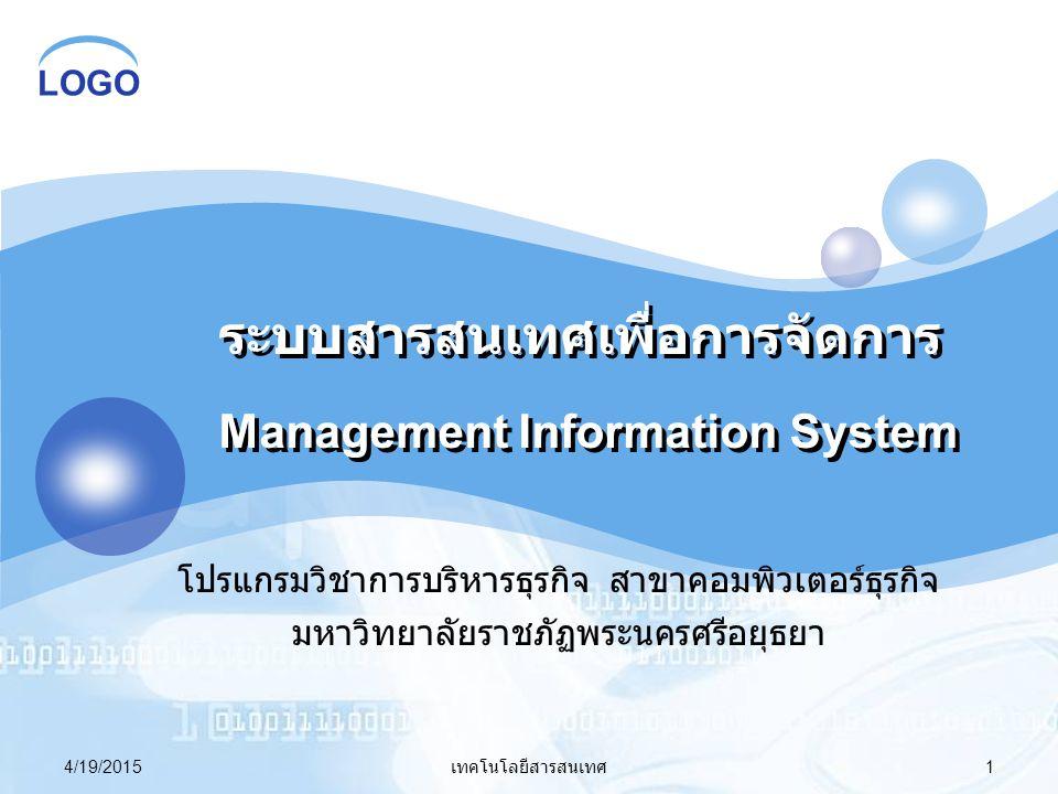 LOGO 4/19/2015 เทคโนโลยีสารสนเทศ 1 ระบบสารสนเทศเพื่อการจัดการ Management Information System โปรแกรมวิชาการบริหารธุรกิจ สาขาคอมพิวเตอร์ธุรกิจ มหาวิทยาล