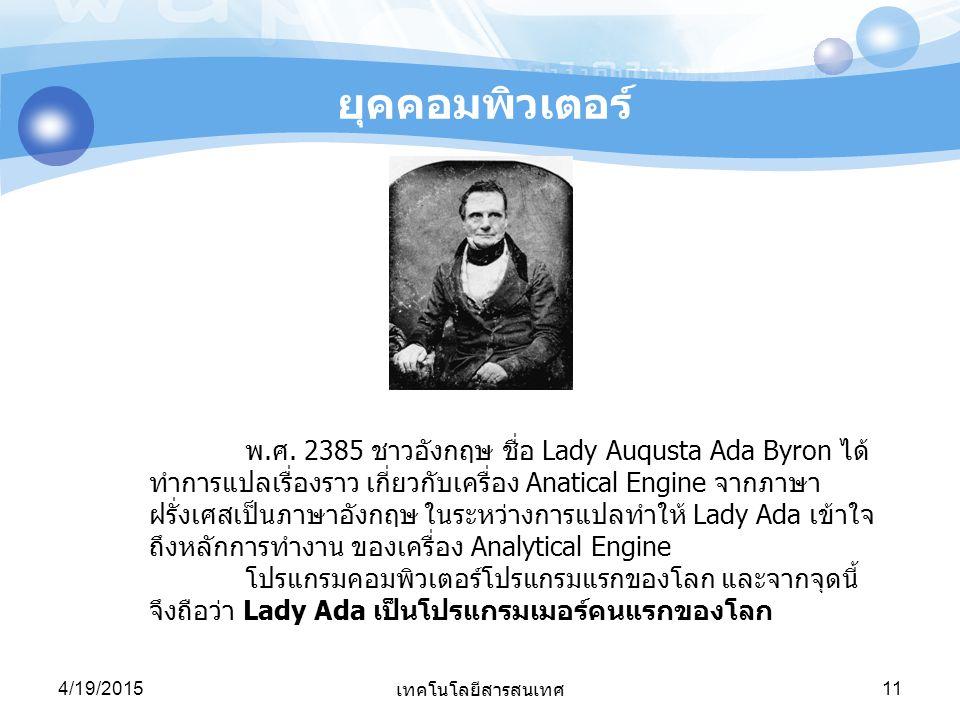 4/19/2015 เทคโนโลยีสารสนเทศ 11 ยุคคอมพิวเตอร์ พ.ศ. 2385 ชาวอังกฤษ ชื่อ Lady Auqusta Ada Byron ได้ ทำการแปลเรื่องราว เกี่ยวกับเครื่อง Anatical Engine จ