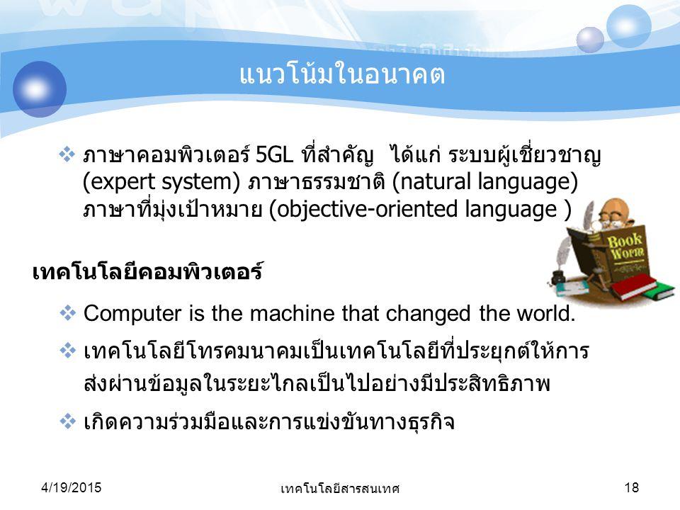 4/19/2015 เทคโนโลยีสารสนเทศ 18 แนวโน้มในอนาคต  ภาษาคอมพิวเตอร์ 5GL ที่สำคัญ ได้แก่ ระบบผู้เชี่ยวชาญ (expert system) ภาษาธรรมชาติ (natural language) ภ