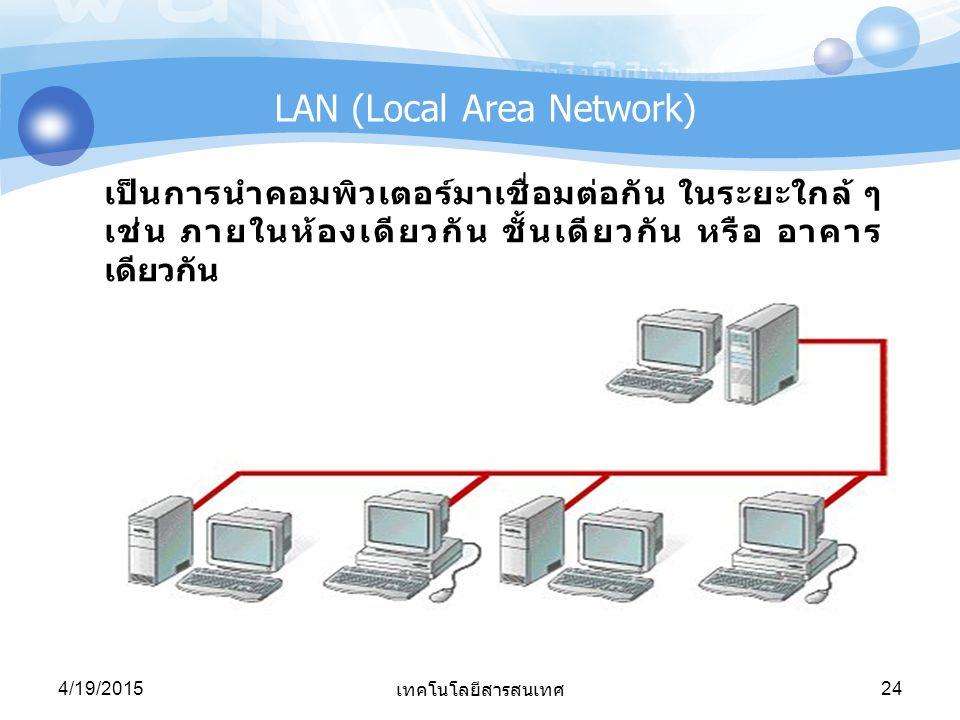 4/19/2015 เทคโนโลยีสารสนเทศ 24 LAN (Local Area Network) เป็นการนำคอมพิวเตอร์มาเชื่อมต่อกัน ในระยะใกล้ ๆ เช่น ภายในห้องเดียวกัน ชั้นเดียวกัน หรือ อาคาร