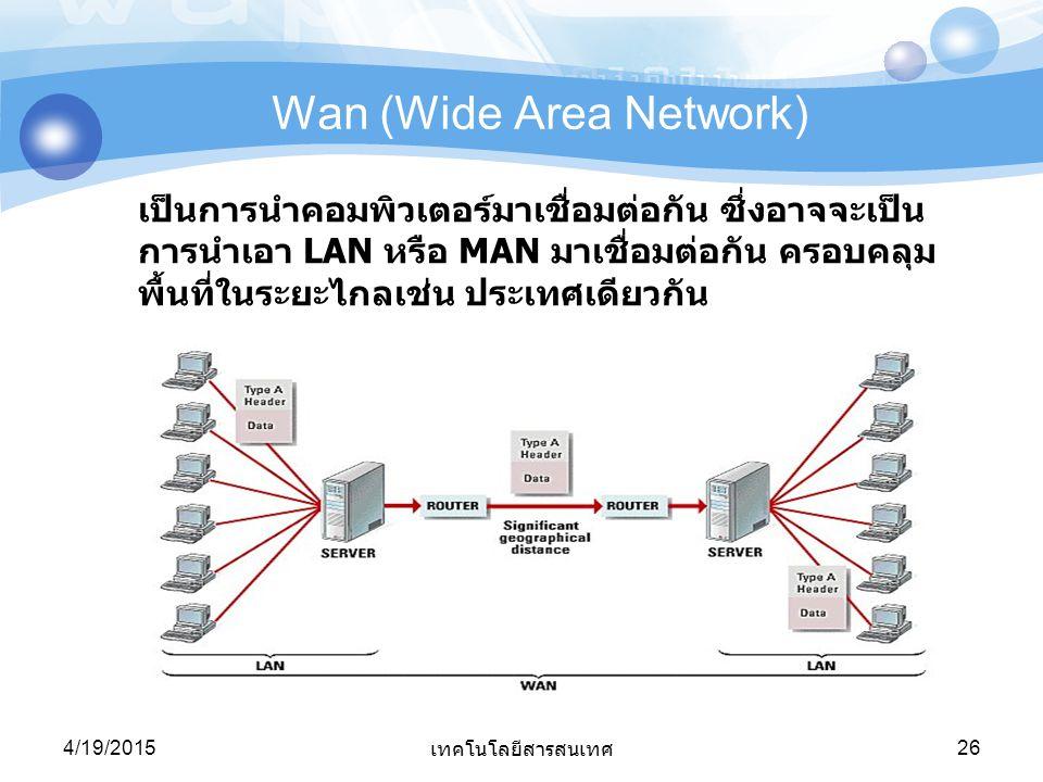 4/19/2015 เทคโนโลยีสารสนเทศ 26 Wan (Wide Area Network) เป็นการนำคอมพิวเตอร์มาเชื่อมต่อกัน ซึ่งอาจจะเป็น การนำเอา LAN หรือ MAN มาเชื่อมต่อกัน ครอบคลุม