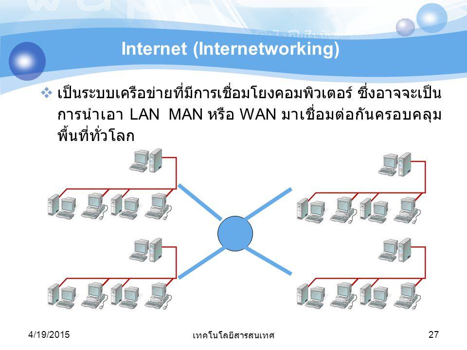 4/19/2015 เทคโนโลยีสารสนเทศ 27 Internet (Internetworking)  เป็นระบบเครือข่ายที่มีการเชื่อมโยงคอมพิวเตอร์ ซึ่งอาจจะเป็น การนำเอา LAN MAN หรือ WAN มาเช