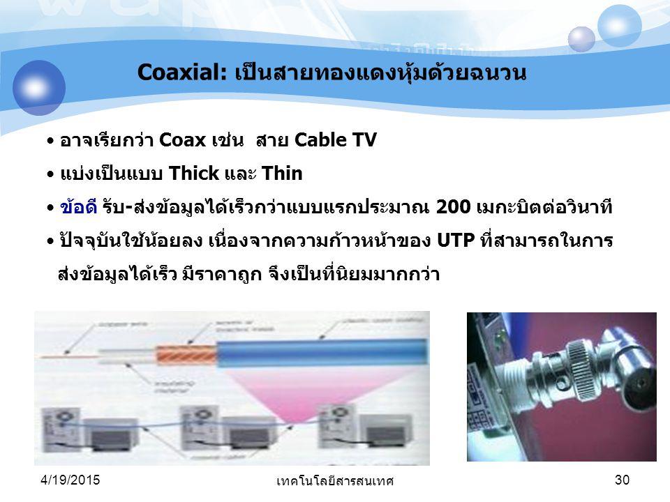 4/19/2015 เทคโนโลยีสารสนเทศ 30 อาจเรียกว่า Coax เช่น สาย Cable TV แบ่งเป็นแบบ Thick และ Thin ข้อดี รับ-ส่งข้อมูลได้เร็วกว่าแบบแรกประมาณ 200 เมกะบิตต่อ