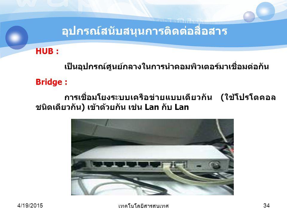 4/19/2015 เทคโนโลยีสารสนเทศ 34 HUB : เป็นอุปกรณ์ศูนย์กลางในการนำคอมพิวเตอร์มาเชื่อมต่อกัน Bridge : การเชื่อมโยงระบบเครือข่ายแบบเดียวกัน (ใช้โปรโตคอล ช