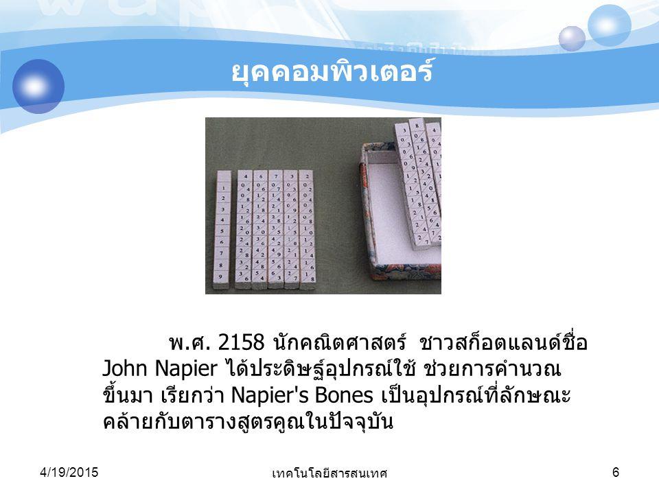4/19/2015 เทคโนโลยีสารสนเทศ 6 พ.ศ. 2158 นักคณิตศาสตร์ ชาวสก็อตแลนด์ชื่อ John Napier ได้ประดิษฐ์อุปกรณ์ใช้ ช่วยการคำนวณ ขึ้นมา เรียกว่า Napier's Bones