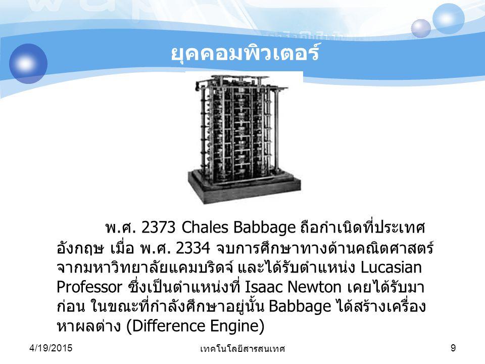 4/19/2015 เทคโนโลยีสารสนเทศ 9 ยุคคอมพิวเตอร์ พ.ศ. 2373 Chales Babbage ถือกำเนิดที่ประเทศ อังกฤษ เมื่อ พ.ศ. 2334 จบการศึกษาทางด้านคณิตศาสตร์ จากมหาวิทย