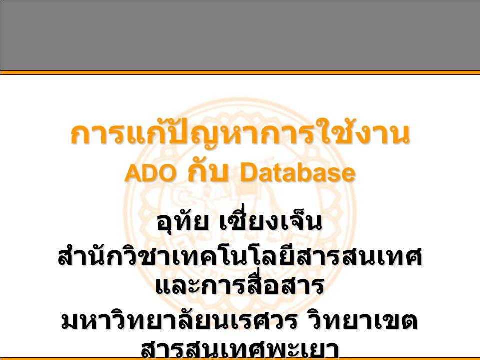 การแก้ปัญหาการใช้งาน ADO กับ Database อุทัย เซี่ยงเจ็น สำนักวิชาเทคโนโลยีสารสนเทศ และการสื่อสาร มหาวิทยาลัยนเรศวร วิทยาเขต สารสนเทศพะเยา