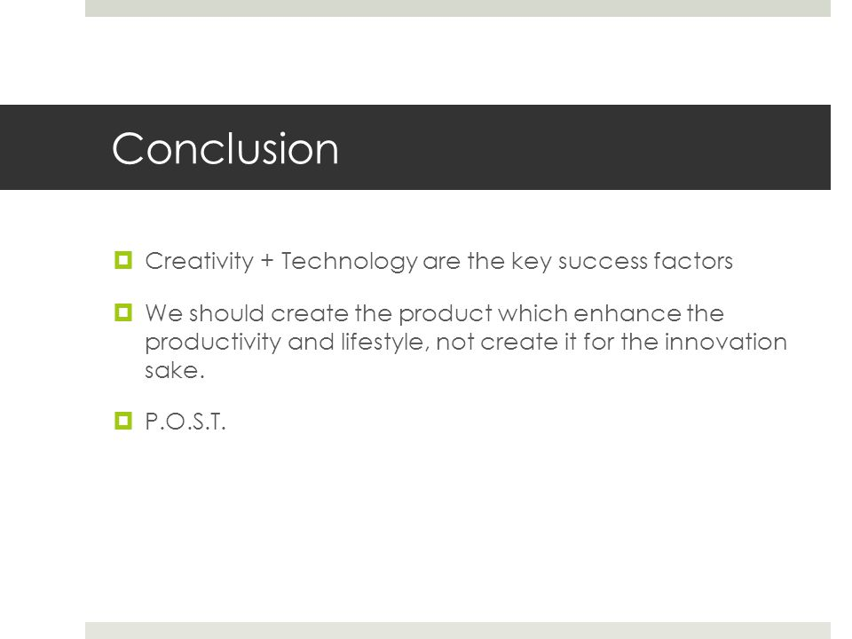 Conclusion  Creativity + Technology are the key success factors  We should create the product which enhance the productivity and lifestyle, not create it for the innovation sake.
