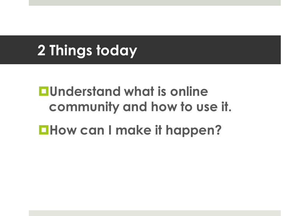2 Things today  Understand what is online community and how to use it.  How can I make it happen?