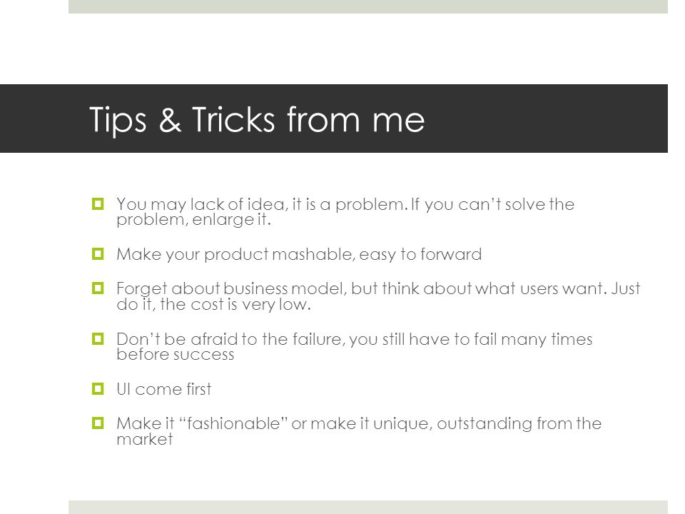 Tips & Tricks from me  You may lack of idea, it is a problem.