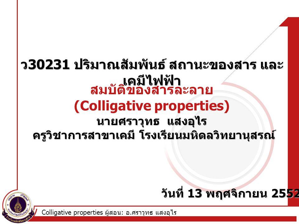 Colligative properties ผู้สอน : อ. ศราวุทธ แสงอุไร สมบัติของสารละลาย (Colligative properties) ว 30231 ปริมาณสัมพันธ์ สถานะของสาร และ เคมีไฟฟ้า นายศราว