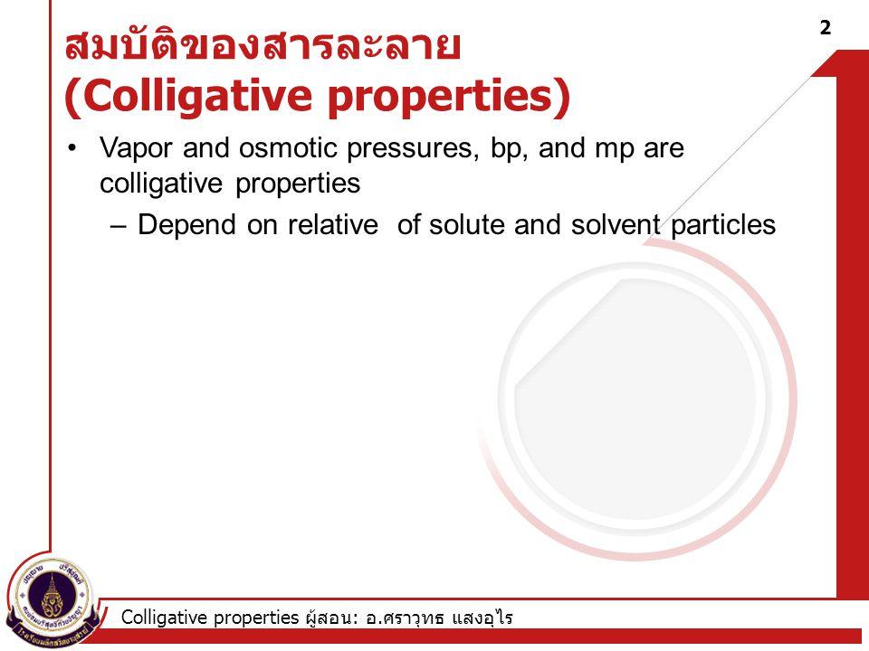 Colligative properties ผู้สอน : อ. ศราวุทธ แสงอุไร 2 สมบัติของสารละลาย (Colligative properties) Vapor and osmotic pressures, bp, and mp are colligativ
