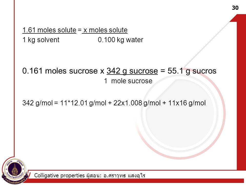 Colligative properties ผู้สอน : อ. ศราวุทธ แสงอุไร 1.61 moles solute = x moles solute 1 kg solvent 0.100 kg water 0.161 moles sucrose x 342 g sucrose