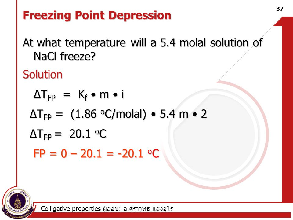 Colligative properties ผู้สอน : อ. ศราวุทธ แสงอุไร At what temperature will a 5.4 molal solution of NaCl freeze? Solution ∆T FP = K f m i ∆T FP = (1.8
