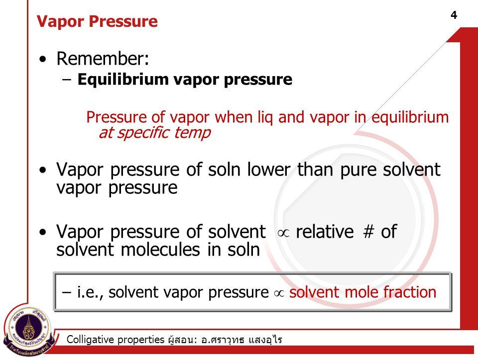 Colligative properties ผู้สอน : อ. ศราวุทธ แสงอุไร Vapor Pressure Remember: –Equilibrium vapor pressure Pressure of vapor when liq and vapor in equili
