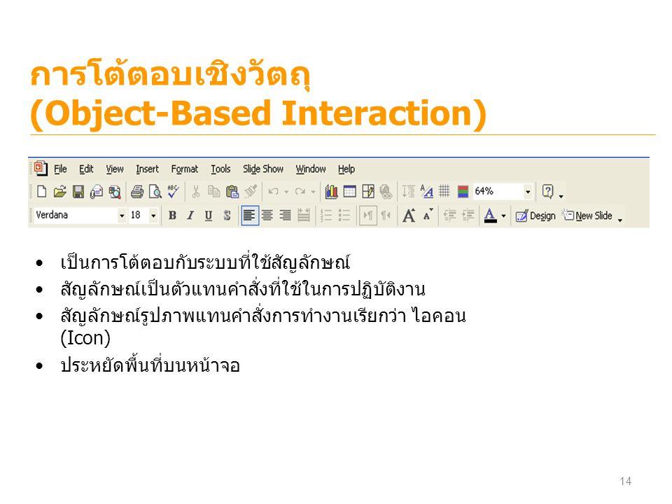 การโต้ตอบเชิงวัตถุ (Object-Based Interaction) เป็นการโต้ตอบกับระบบที่ใช้สัญลักษณ์ สัญลักษณ์เป็นตัวแทนคำสั่งที่ใช้ในการปฏิบัติงาน สัญลักษณ์รูปภาพแทนคำส