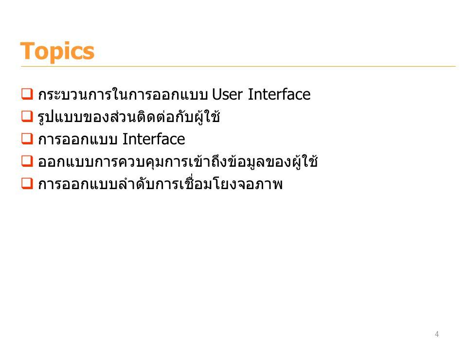 Topics  กระบวนการในการออกแบบ User Interface  รูปแบบของส่วนติดต่อกับผู้ใช้  การออกแบบ Interface  ออกแบบการควบคุมการเข้าถึงข้อมูลของผู้ใช้  การออกแ