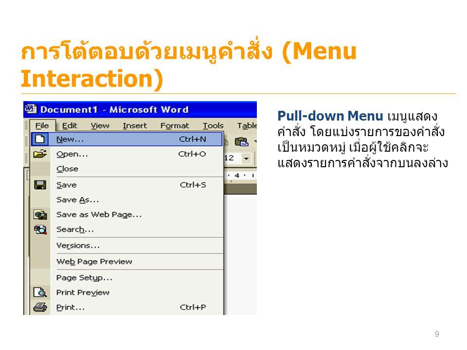 การโต้ตอบด้วยเมนูคำสั่ง (Menu Interaction) Pull-down Menu เมนูแสดง คำสั่ง โดยแบ่งรายการของคำสั่ง เป็นหมวดหมู่ เมื่อผู้ใช้คลิกจะ แสดงรายการคำสั่งจากบนล