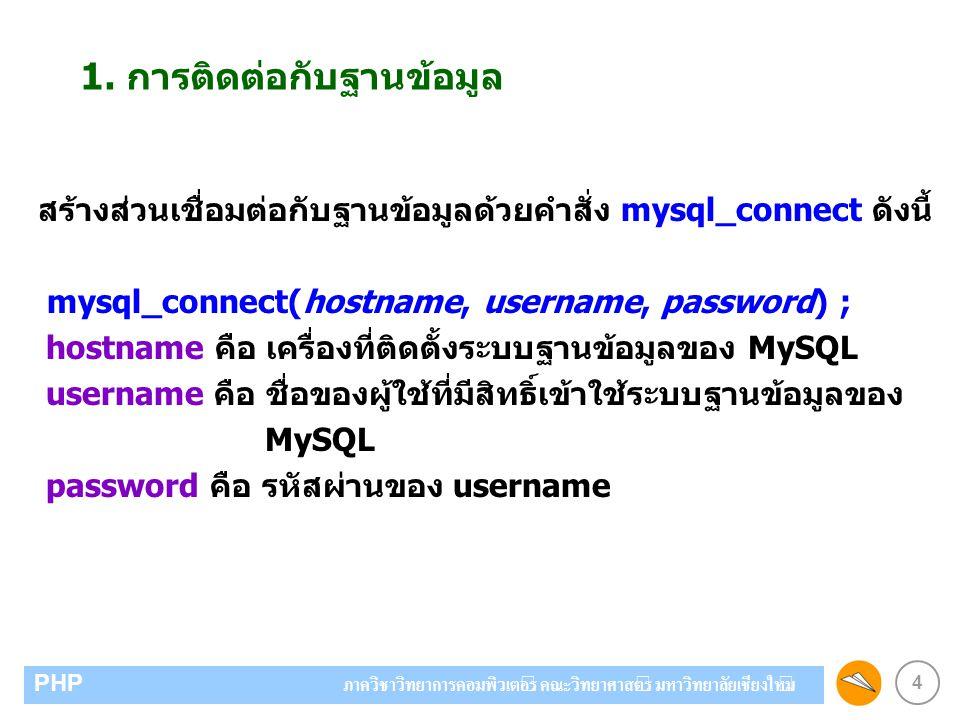 5 PHP ภาควิชาวิทยาการคอมพิวเตอร์ คณะวิทยาศาสตร์ มหาวิทยาลัยเชียงใหม่ ตัวอย่างการติดต่อกับฐานข้อมูล $hostname = localhost ; $username = root ; $password = root ; mysql_connect($hostname, $username, $password) or die( Unable to connect database ); ถ้าติดต่อฐานข้อมูลไม่ได้จะแสดงข้อความว่า Unable to connect database)