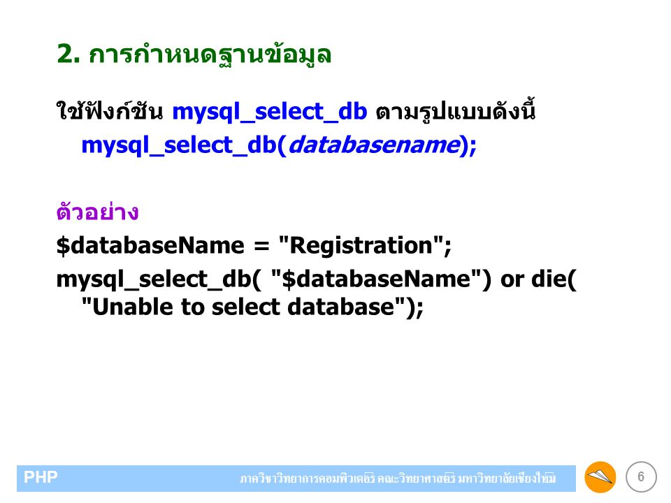 6 PHP ภาควิชาวิทยาการคอมพิวเตอร์ คณะวิทยาศาสตร์ มหาวิทยาลัยเชียงใหม่ 2. การกำหนดฐานข้อมูล ใช้ฟังก์ชัน mysql_select_db ตามรูปแบบดังนี้ mysql_select_db(