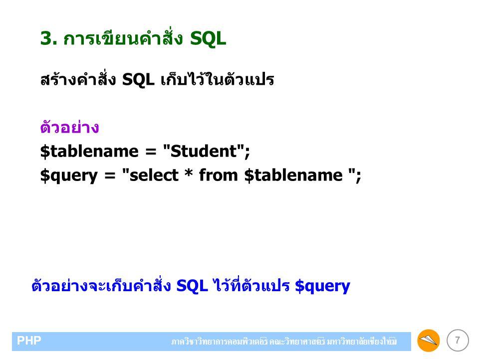 7 PHP ภาควิชาวิทยาการคอมพิวเตอร์ คณะวิทยาศาสตร์ มหาวิทยาลัยเชียงใหม่ 3. การเขียนคำสั่ง SQL สร้างคำสั่ง SQL เก็บไว้ในตัวแปร ตัวอย่าง $tablename =