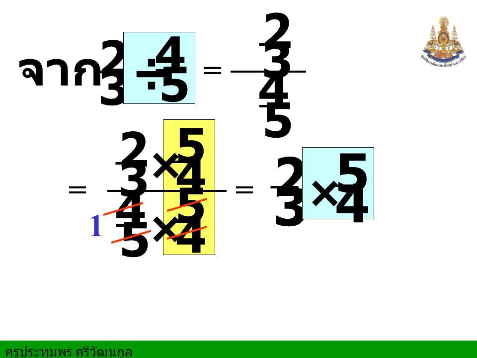 ครูประทุมพร ศรีวัฒนกูล 3 2 = จาก = × × 4 5 1 3 2 5 4 3 2 5 4 4 5 = 3 2 × 4 5 ÷ 5 4