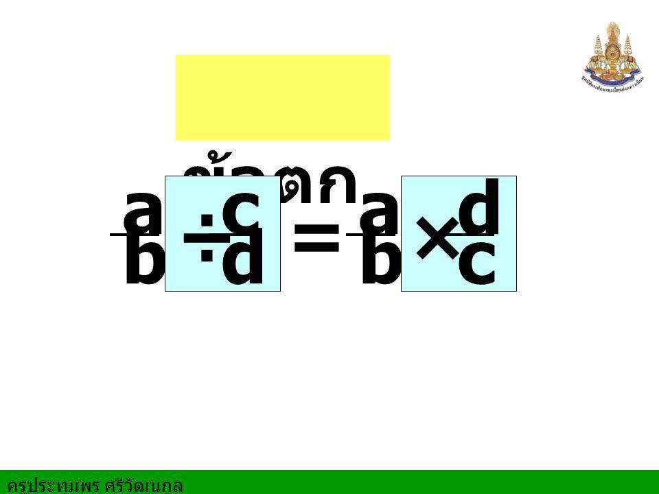 ครูประทุมพร ศรีวัฒนกูล เช่น = ถ้าเป็นจำนวนคละทำให้ 2 7 7 2 =× 2 1 2 1 ÷ 1 4 = ÷ 9 4 2 (4× 2)+ 1 = 3 4 4 3 × 3 7 1 7 เป็นเศษเกินก่อน