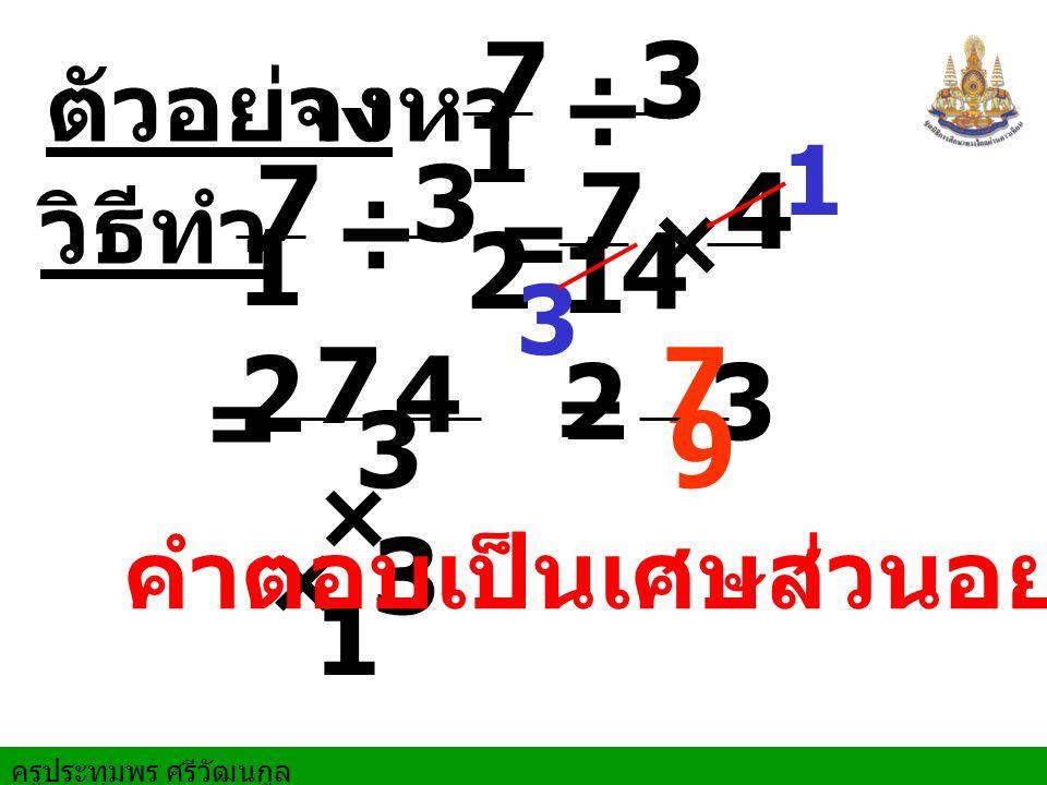 ครูประทุมพร ศรีวัฒนกูล ตัวอย่างจงหา = 1 วิธีทำ ÷ 7 1212 3 4 = ÷ 7 1212 3 4 × 7 1212 4 3 7×17×1 3 × 3 7 9 3 = คำตอบเป็นเศษส่วนอย่างต่ำ