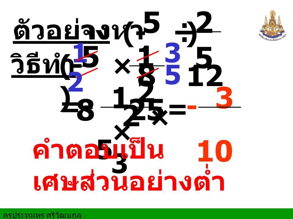 ครูประทุมพร ศรีวัฒนกูล ตัวอย่างจงหา 1 = วิธีทำ ÷ 5 8 2525 12 - × 5 8 1212 25 1×31×3 2 × 5 3 10 (- ) -= 5 2 3 คำตอบเป็น เศษส่วนอย่างต่ำ