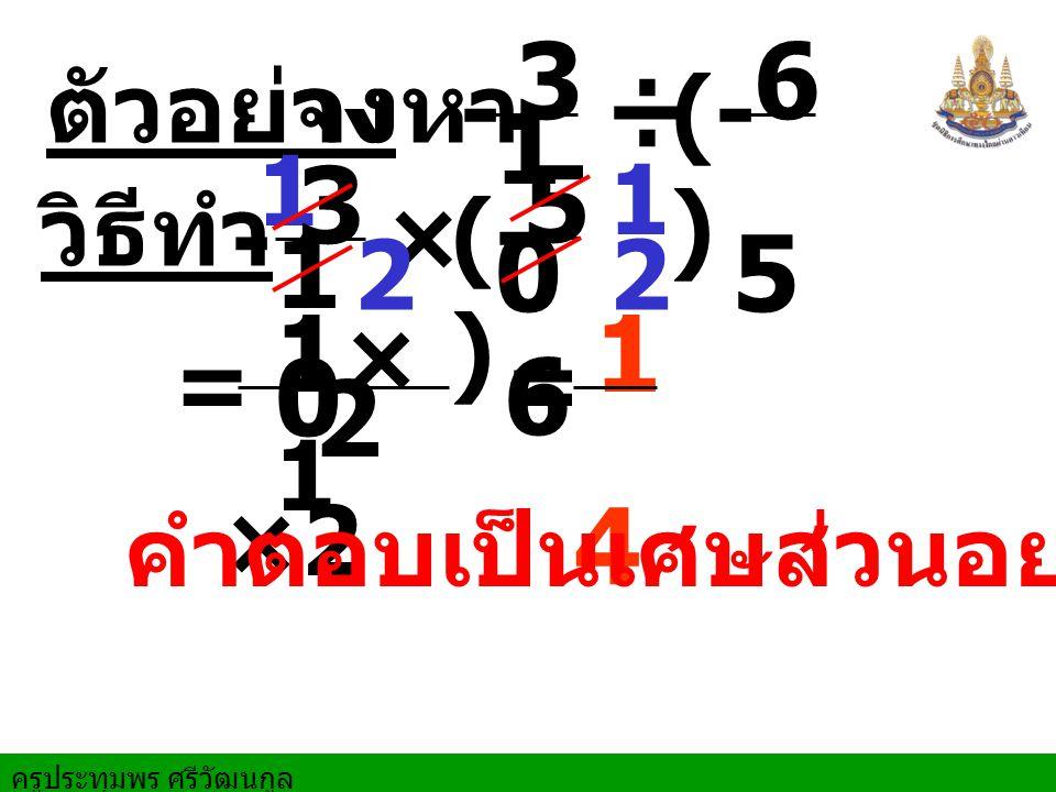 ครูประทุมพร ศรีวัฒนกูล ตัวอย่างจงหา 1 = วิธีทำ ÷ 3 1010 6 5 × 3 1010 5 6 1×11×1 2 ×2 1 4 - - (- ) = 2 คำตอบเป็นเศษส่วนอย่างต่ำ 2 1