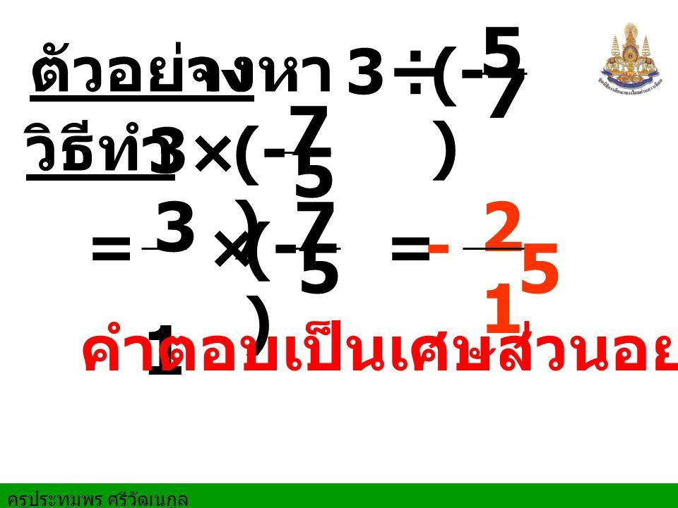 ครูประทุมพร ศรีวัฒนกูล ตัวอย่างจงหา == วิธีทำ ÷ 5 7 × - × 7 5 3 1 7 5 2121 5 3 3 (- ) คำตอบเป็นเศษส่วนอย่างต่ำ