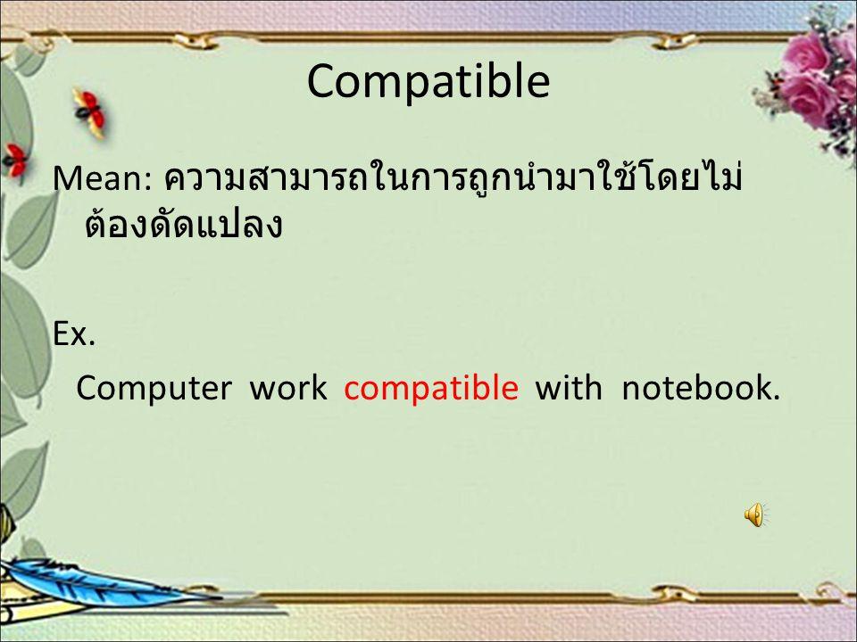 Compatible Mean: ความสามารถในการถูกนำมาใช้โดยไม่ ต้องดัดแปลง Ex. Computer work compatible with notebook.