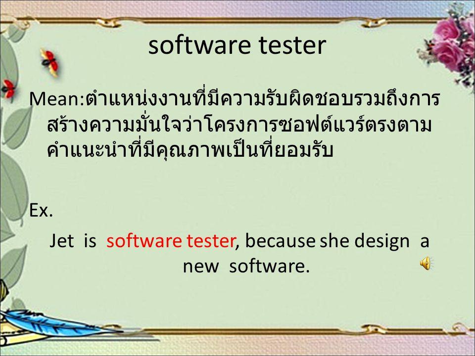 software tester Mean: ตำแหน่งงานที่มีความรับผิดชอบรวมถึงการ สร้างความมั่นใจว่าโครงการซอฟต์แวร์ตรงตาม คำแนะนำที่มีคุณภาพเป็นที่ยอมรับ Ex. Jet is softwa