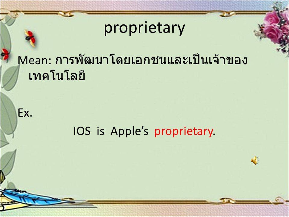 proprietary Mean: การพัฒนาโดยเอกชนและเป็นเจ้าของ เทคโนโลยี Ex. IOS is Apple's proprietary.
