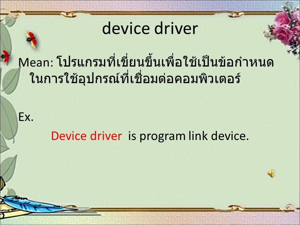 device driver Mean: โปรแกรมที่เขี่ยนขึ้นเพื่อใช้เป็นข้อกำหนด ในการใช้อุปกรณ์ที่เชื่อมต่อคอมพิวเตอร์ Ex. Device driver is program link device.