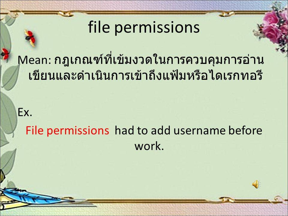 file permissions Mean: กฎเกณฑ์ที่เข้มงวดในการควบคุมการอ่าน เขียนและดำเนินการเข้าถึงแฟ้มหรือไดเรกทอรี Ex. File permissions had to add username before w