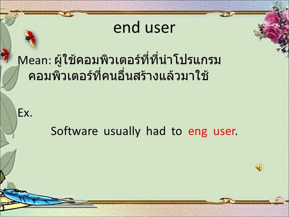 end user Mean: ผู้ใช้คอมพิวเตอร์ที่ที่นำโปรแกรม คอมพิวเตอร์ที่คนอื่นสร้างแล้วมาใช้ Ex. Software usually had to eng user.