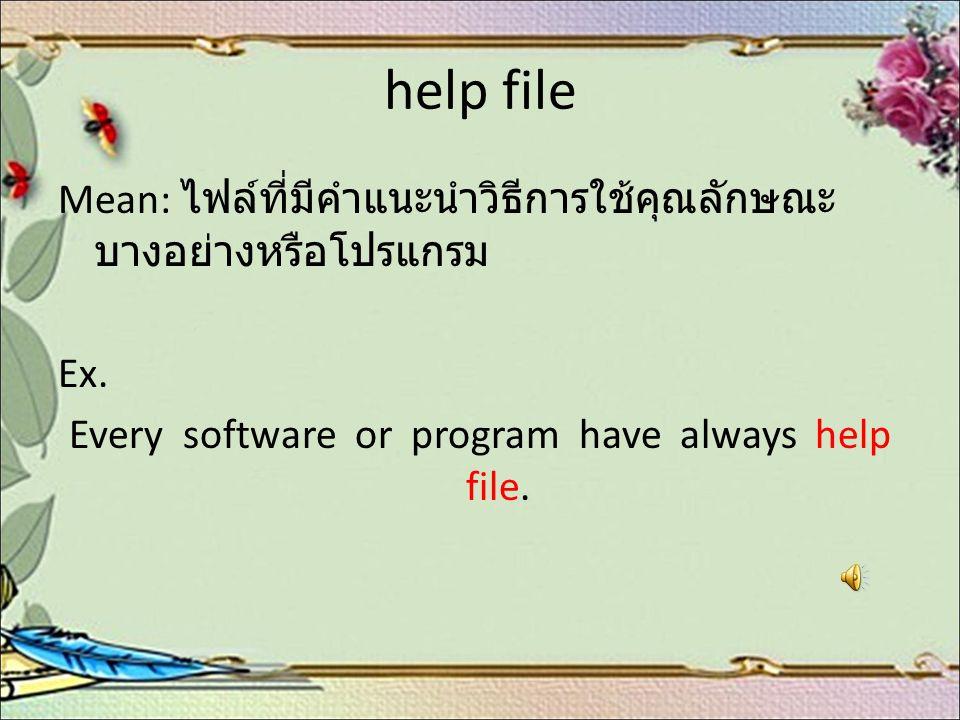 help file Mean: ไฟล์ที่มีคำแนะนำวิธีการใช้คุณลักษณะ บางอย่างหรือโปรแกรม Ex. Every software or program have always help file.