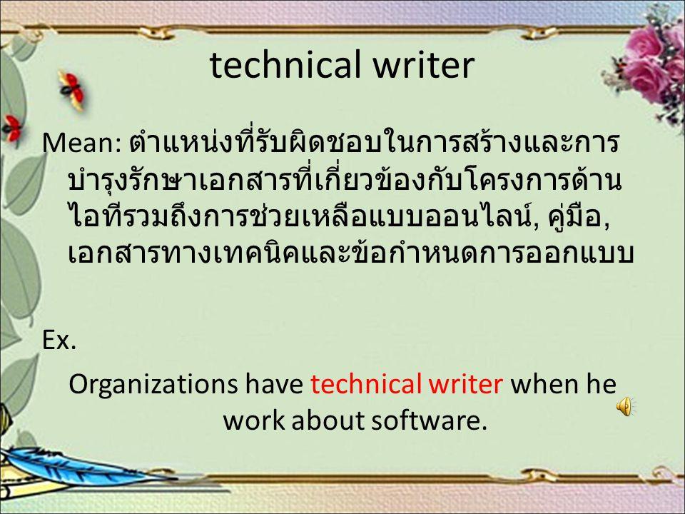 technical writer Mean: ตำแหน่งที่รับผิดชอบในการสร้างและการ บำรุงรักษาเอกสารที่เกี่ยวข้องกับโครงการด้าน ไอทีรวมถึงการช่วยเหลือแบบออนไลน์, คู่มือ, เอกสา