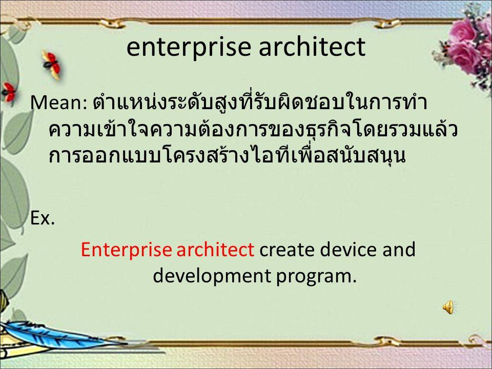enterprise architect Mean: ตำแหน่งระดับสูงที่รับผิดชอบในการทำ ความเข้าใจความต้องการของธุรกิจโดยรวมแล้ว การออกแบบโครงสร้างไอทีเพื่อสนับสนุน Ex. Enterpr